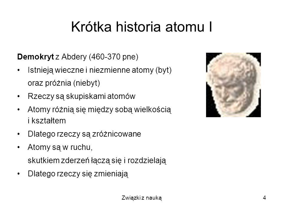 Związki z nauką4 Krótka historia atomu I Demokryt z Abdery (460-370 pne) Istnieją wieczne i niezmienne atomy (byt) oraz próżnia (niebyt) Rzeczy są sku