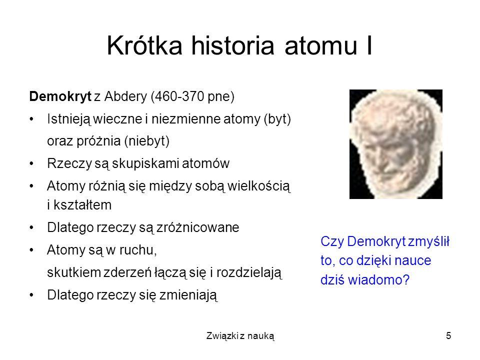 Związki z nauką5 Krótka historia atomu I Demokryt z Abdery (460-370 pne) Istnieją wieczne i niezmienne atomy (byt) oraz próżnia (niebyt) Rzeczy są sku