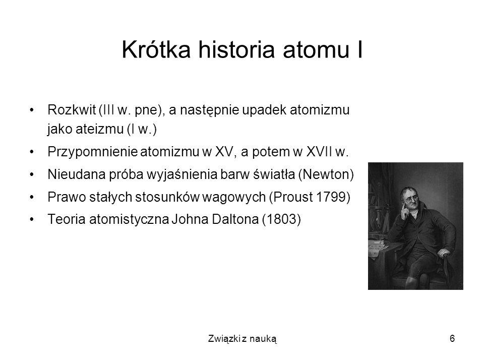 Związki z nauką6 Krótka historia atomu I Rozkwit (III w. pne), a następnie upadek atomizmu jako ateizmu (I w.) Przypomnienie atomizmu w XV, a potem w