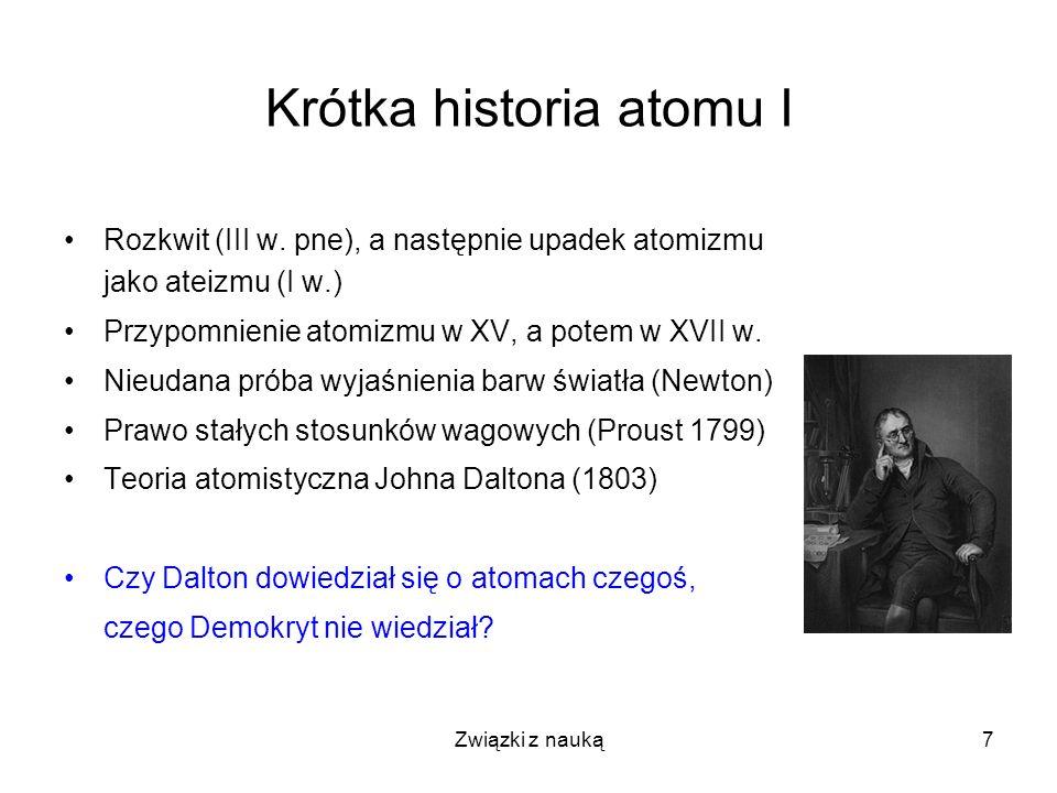 Związki z nauką7 Krótka historia atomu I Rozkwit (III w. pne), a następnie upadek atomizmu jako ateizmu (I w.) Przypomnienie atomizmu w XV, a potem w