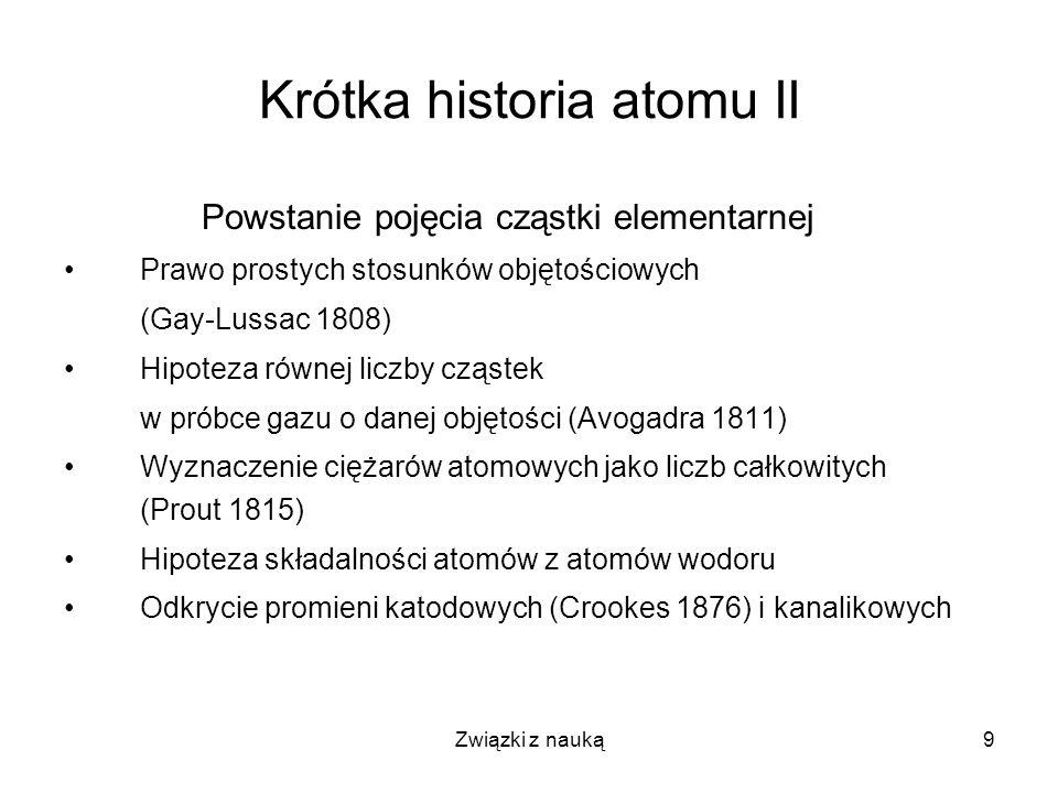 Związki z nauką9 Krótka historia atomu II Powstanie pojęcia cząstki elementarnej Prawo prostych stosunków objętościowych (Gay-Lussac 1808) Hipoteza ró