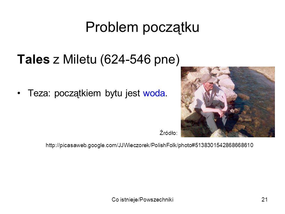 Co istnieje/Powszechniki21 Problem początku Tales z Miletu (624-546 pne) Teza: początkiem bytu jest woda. Źródło: http://picasaweb.google.com/JJWieczo