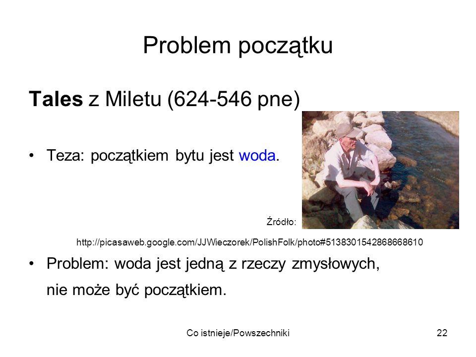 Co istnieje/Powszechniki22 Problem początku Tales z Miletu (624-546 pne) Teza: początkiem bytu jest woda. Źródło: http://picasaweb.google.com/JJWieczo