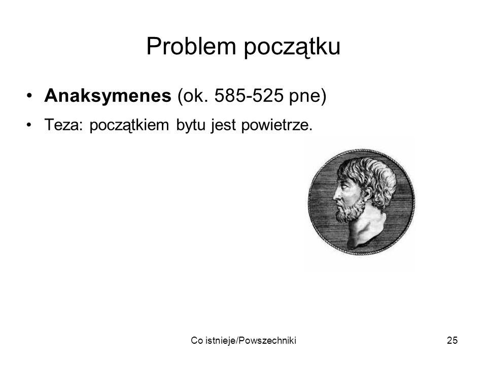 Co istnieje/Powszechniki25 Problem początku Anaksymenes (ok. 585-525 pne) Teza: początkiem bytu jest powietrze.