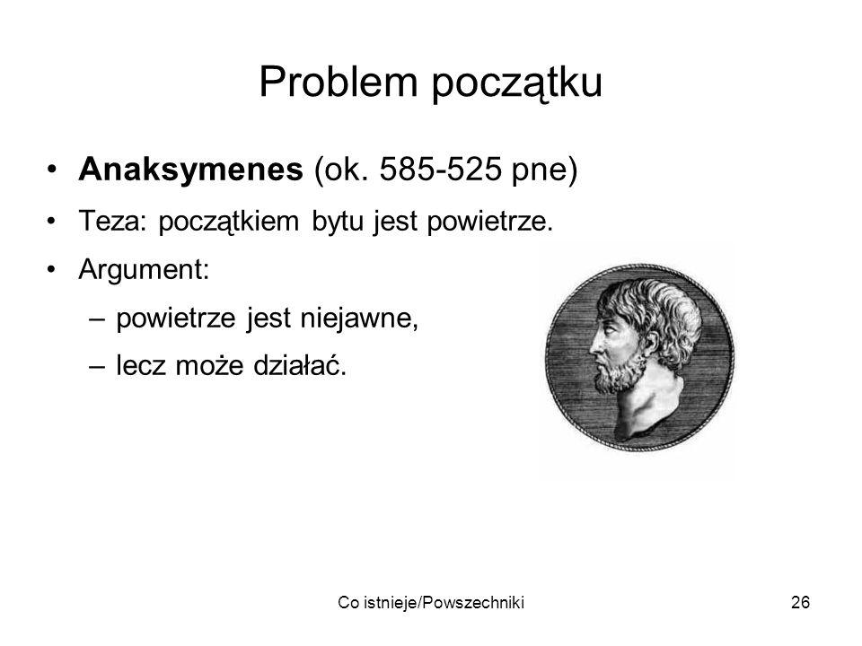 Co istnieje/Powszechniki26 Problem początku Anaksymenes (ok. 585-525 pne) Teza: początkiem bytu jest powietrze. Argument: –powietrze jest niejawne, –l