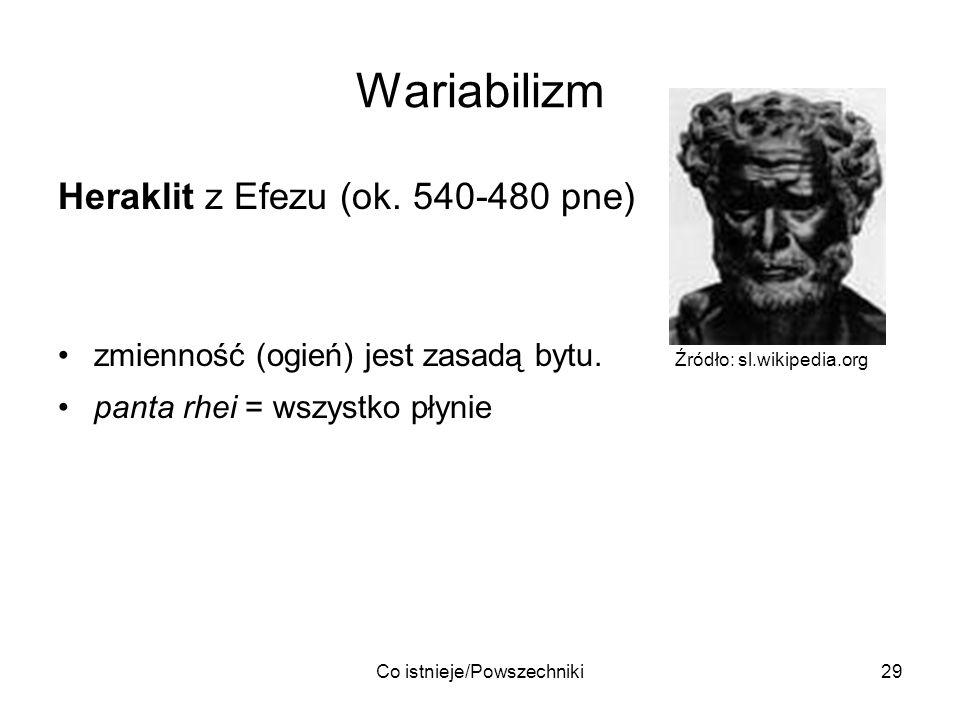 Co istnieje/Powszechniki29 Wariabilizm Heraklit z Efezu (ok. 540-480 pne) zmienność (ogień) jest zasadą bytu. Źródło: sl.wikipedia.org panta rhei = ws