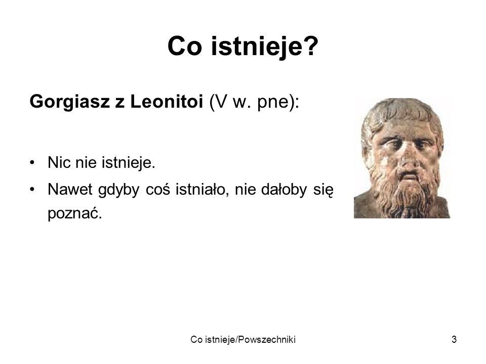 Co istnieje/Powszechniki3 Co istnieje? Gorgiasz z Leonitoi (V w. pne): Nic nie istnieje. Nawet gdyby coś istniało, nie dałoby się poznać.