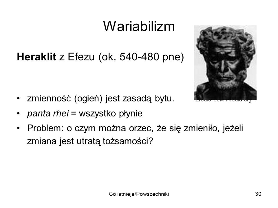 Co istnieje/Powszechniki30 Wariabilizm Heraklit z Efezu (ok. 540-480 pne) zmienność (ogień) jest zasadą bytu. Źródło: sl.wikipedia.org panta rhei = ws