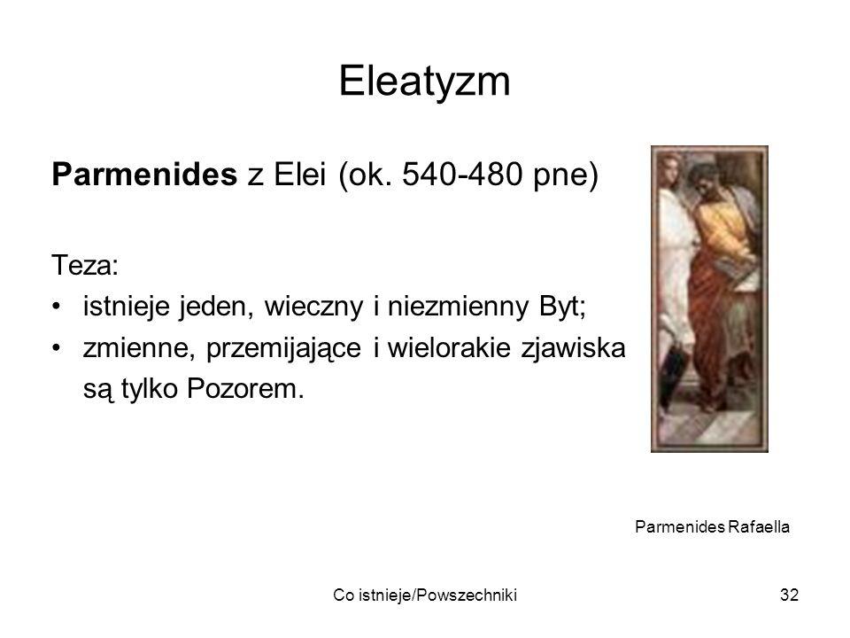 Co istnieje/Powszechniki32 Eleatyzm Parmenides z Elei (ok. 540-480 pne) Teza: istnieje jeden, wieczny i niezmienny Byt; zmienne, przemijające i wielor