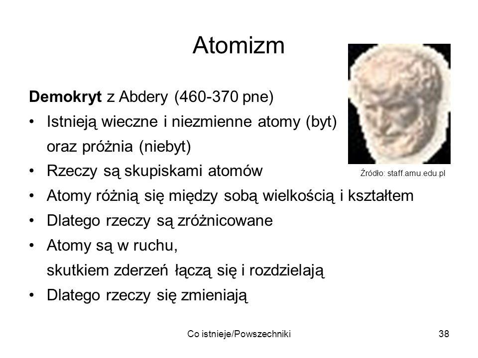 Co istnieje/Powszechniki38 Atomizm Demokryt z Abdery (460-370 pne) Istnieją wieczne i niezmienne atomy (byt) oraz próżnia (niebyt) Rzeczy są skupiskam
