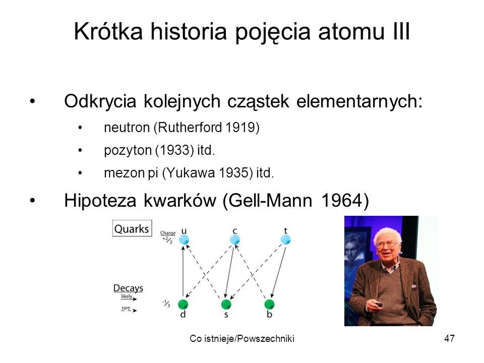Co istnieje/Powszechniki47 Krótka historia pojęcia atomu III Odkrycia kolejnych cząstek elementarnych: neutron (Rutherford 1919) pozyton (1933) itd. m