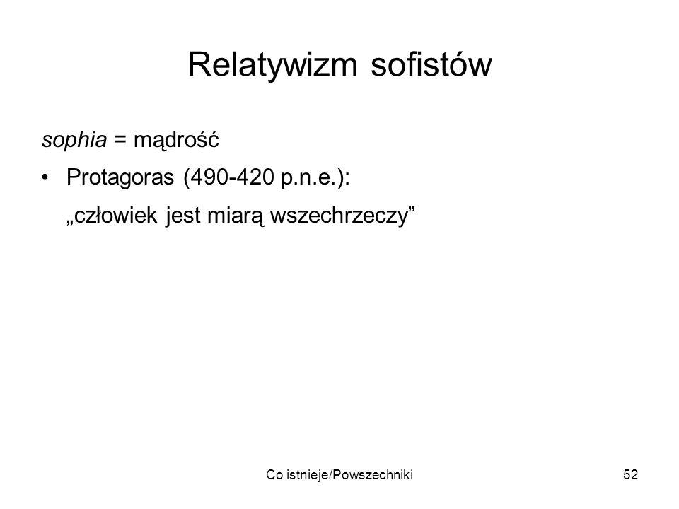 Co istnieje/Powszechniki52 Relatywizm sofistów sophia = mądrość Protagoras (490-420 p.n.e.): człowiek jest miarą wszechrzeczy