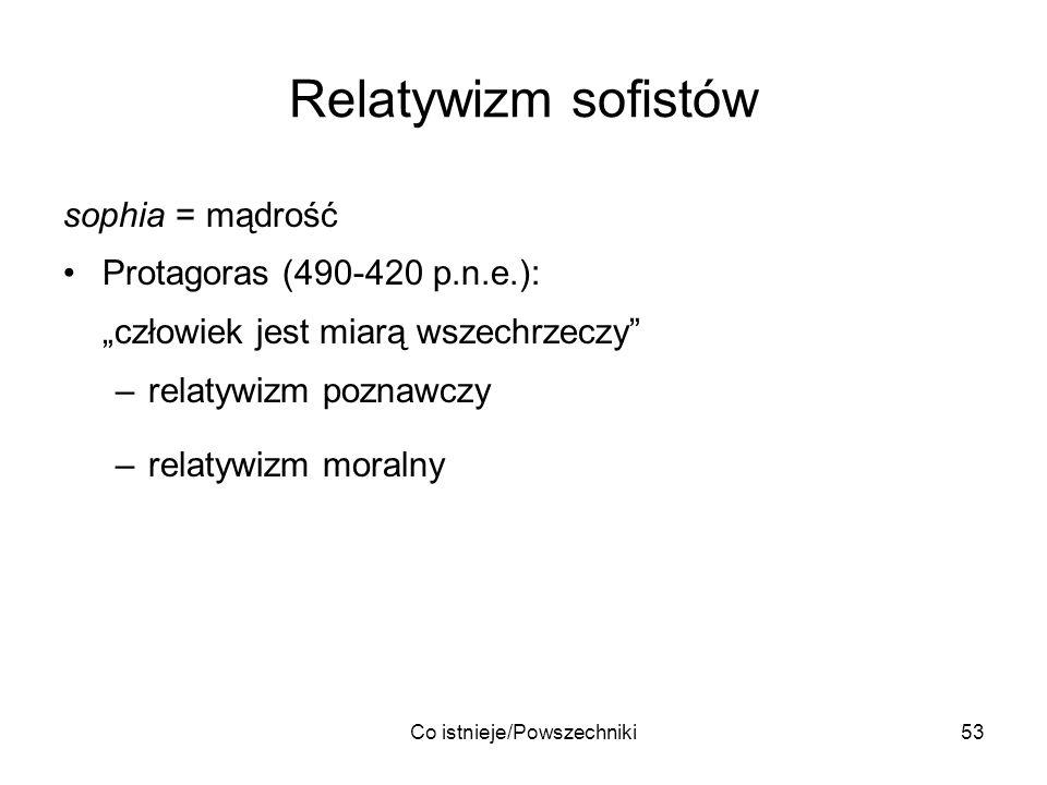 Co istnieje/Powszechniki53 Relatywizm sofistów sophia = mądrość Protagoras (490-420 p.n.e.): człowiek jest miarą wszechrzeczy –relatywizm poznawczy –r