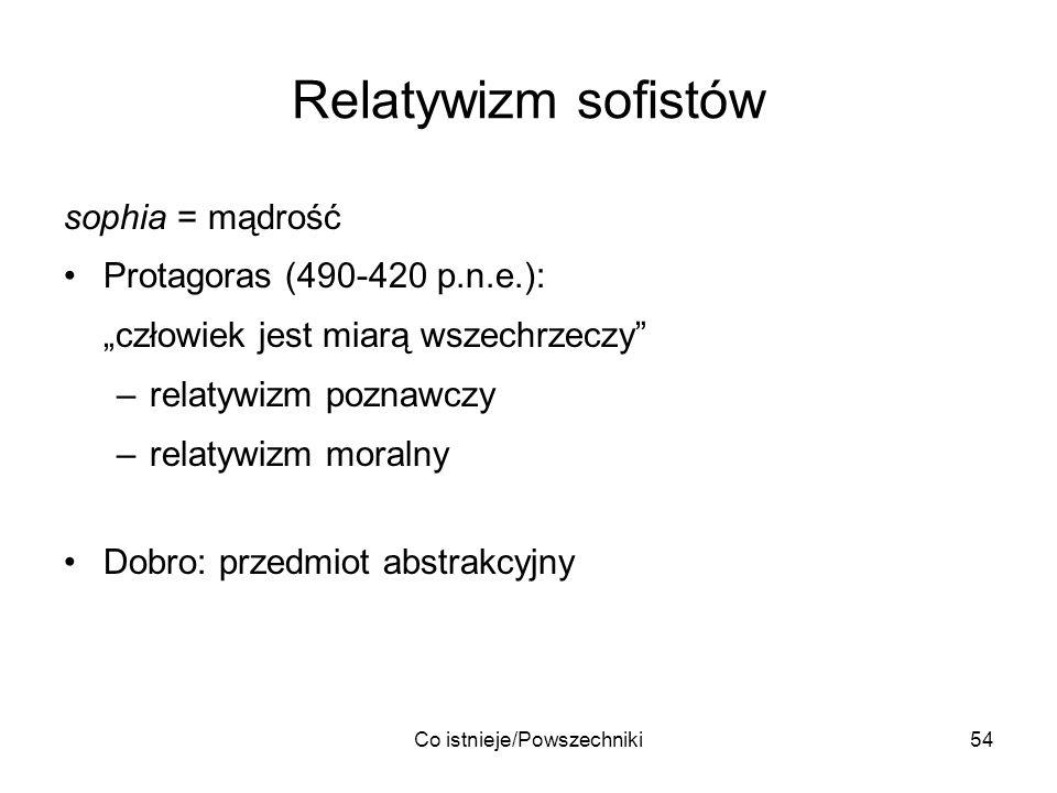 Co istnieje/Powszechniki54 Relatywizm sofistów sophia = mądrość Protagoras (490-420 p.n.e.): człowiek jest miarą wszechrzeczy –relatywizm poznawczy –r