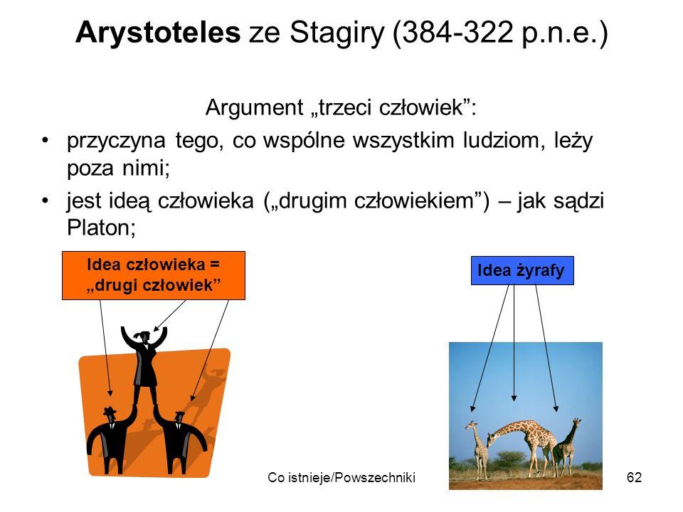 Co istnieje/Powszechniki62 Arystoteles ze Stagiry (384-322 p.n.e.) Argument trzeci człowiek: przyczyna tego, co wspólne wszystkim ludziom, leży poza n
