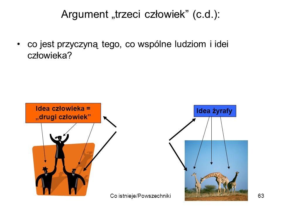 Co istnieje/Powszechniki63 Argument trzeci człowiek (c.d.): co jest przyczyną tego, co wspólne ludziom i idei człowieka? Idea człowieka = drugi człowi