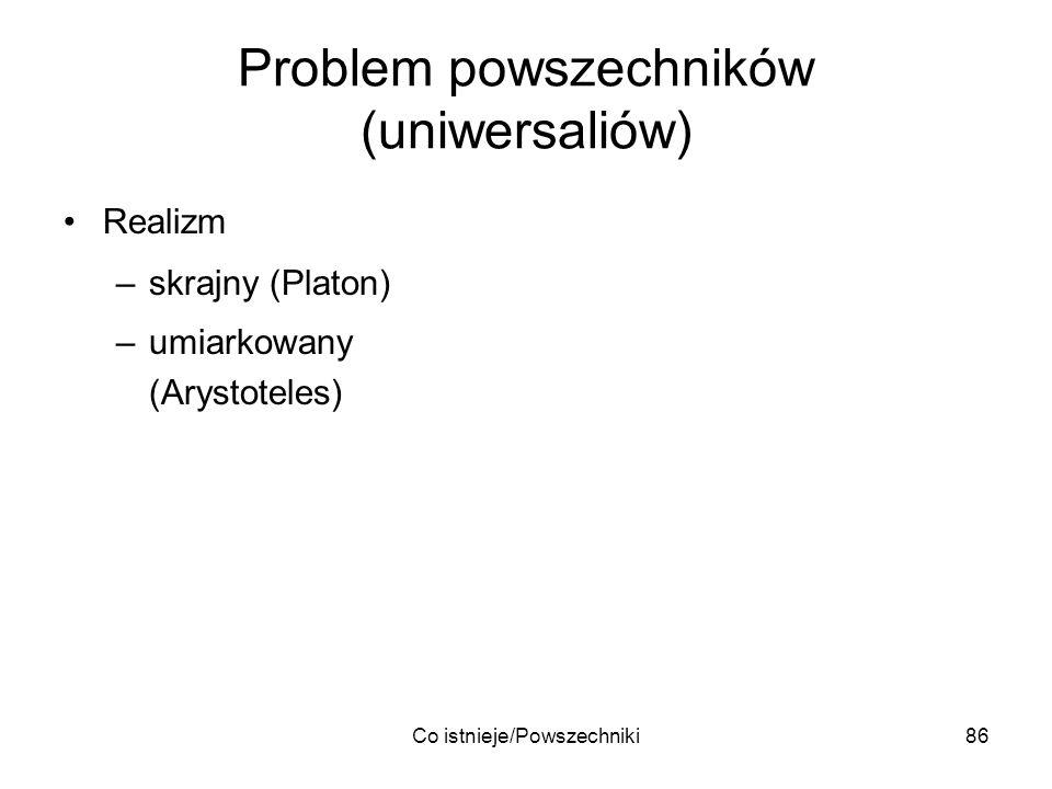 Co istnieje/Powszechniki86 Problem powszechników (uniwersaliów) Realizm –skrajny (Platon) –umiarkowany (Arystoteles)