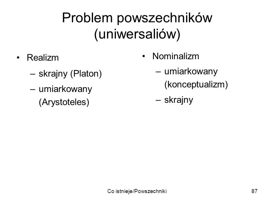 Co istnieje/Powszechniki87 Problem powszechników (uniwersaliów) Realizm –skrajny (Platon) –umiarkowany (Arystoteles) Nominalizm –umiarkowany (konceptu