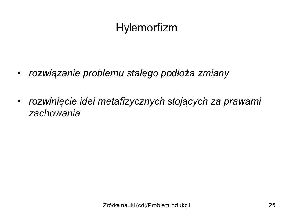 Źródła nauki (cd)/Problem indukcji26 Hylemorfizm rozwiązanie problemu stałego podłoża zmiany rozwinięcie idei metafizycznych stojących za prawami zach