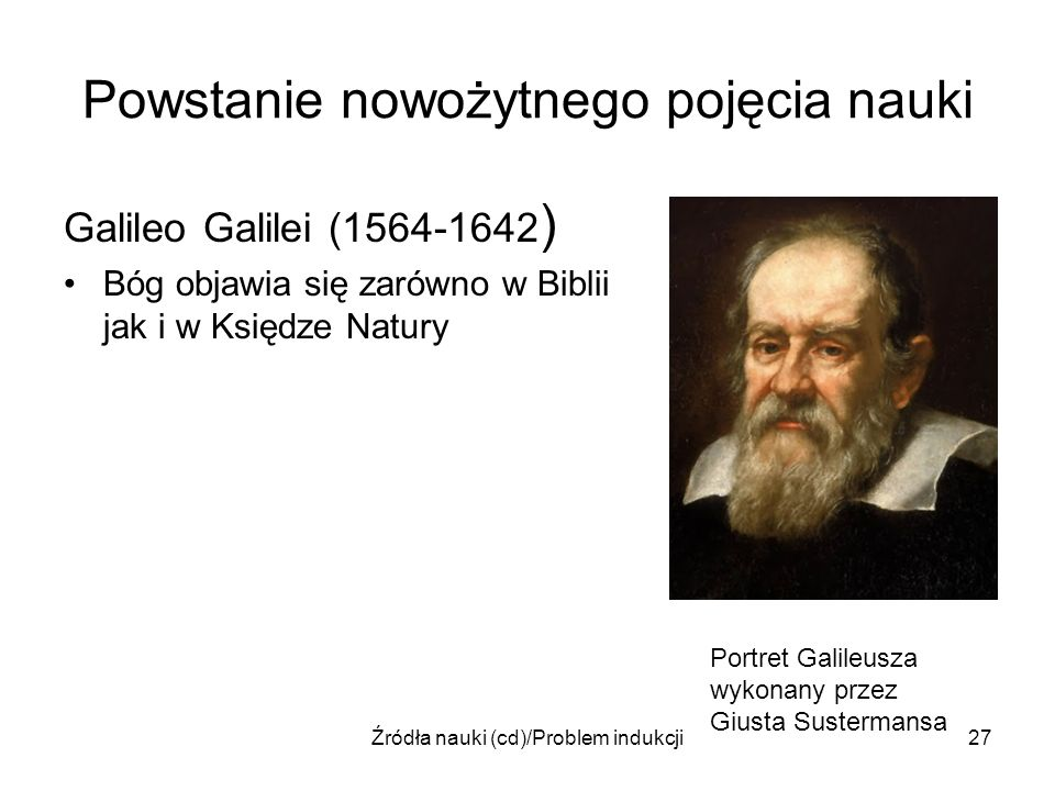 Źródła nauki (cd)/Problem indukcji27 Powstanie nowożytnego pojęcia nauki Galileo Galilei (1564-1642 ) Bóg objawia się zarówno w Biblii jak i w Księdze