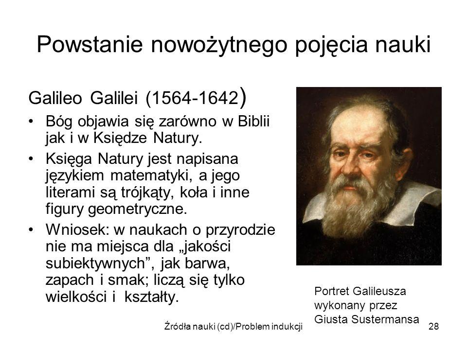 Źródła nauki (cd)/Problem indukcji28 Powstanie nowożytnego pojęcia nauki Galileo Galilei (1564-1642 ) Bóg objawia się zarówno w Biblii jak i w Księdze