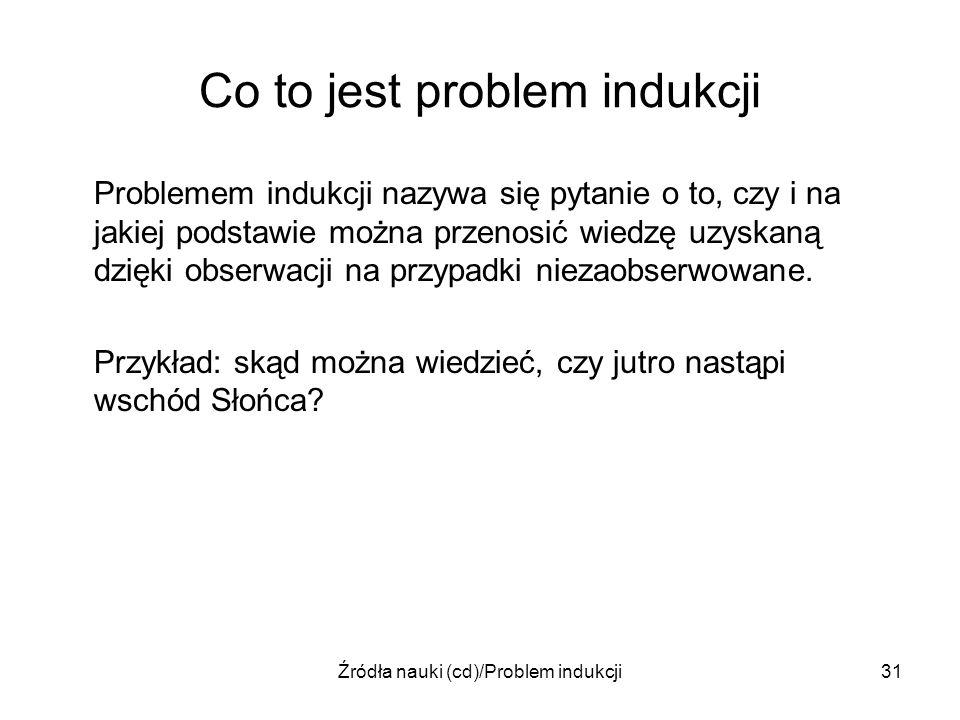 Źródła nauki (cd)/Problem indukcji31 Co to jest problem indukcji Problemem indukcji nazywa się pytanie o to, czy i na jakiej podstawie można przenosić