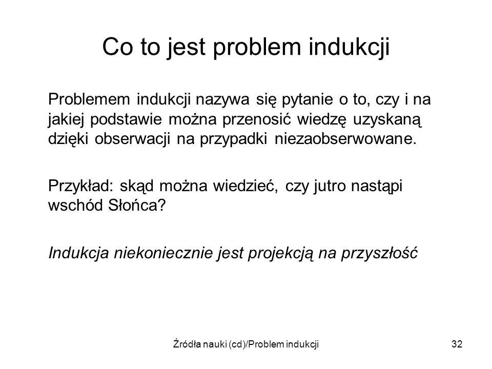 Źródła nauki (cd)/Problem indukcji32 Co to jest problem indukcji Problemem indukcji nazywa się pytanie o to, czy i na jakiej podstawie można przenosić