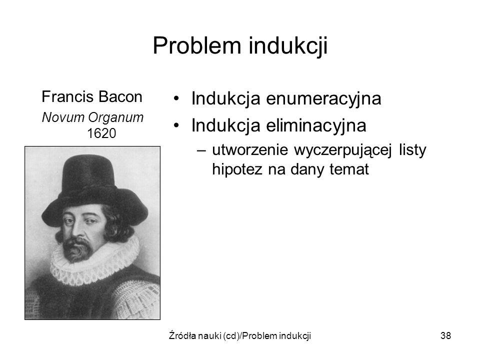 Źródła nauki (cd)/Problem indukcji38 Problem indukcji Francis Bacon Novum Organum 1620 Indukcja enumeracyjna Indukcja eliminacyjna –utworzenie wyczerp