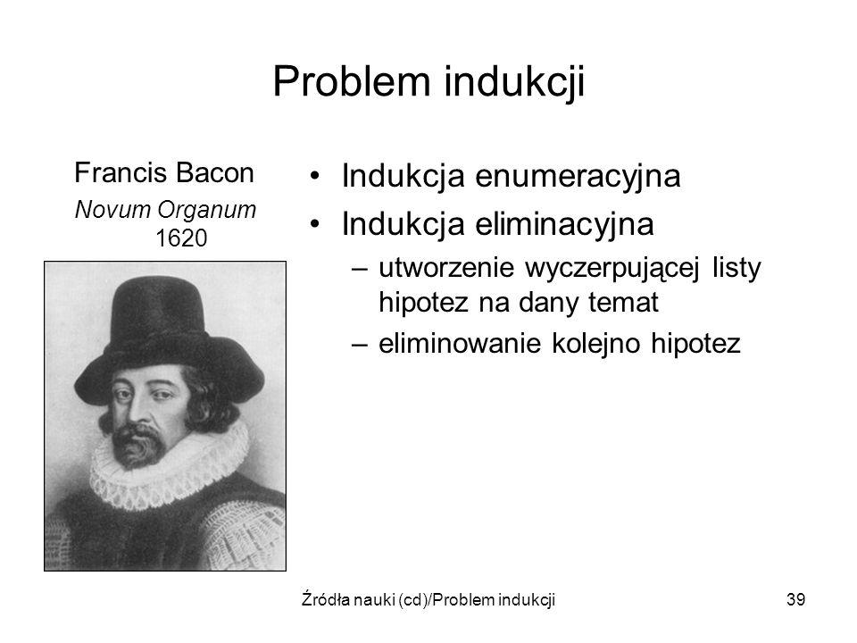 Źródła nauki (cd)/Problem indukcji39 Problem indukcji Francis Bacon Novum Organum 1620 Indukcja enumeracyjna Indukcja eliminacyjna –utworzenie wyczerp