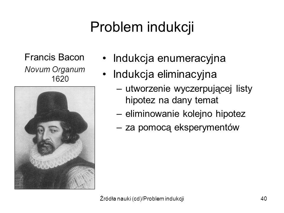 Źródła nauki (cd)/Problem indukcji40 Problem indukcji Francis Bacon Novum Organum 1620 Indukcja enumeracyjna Indukcja eliminacyjna –utworzenie wyczerp