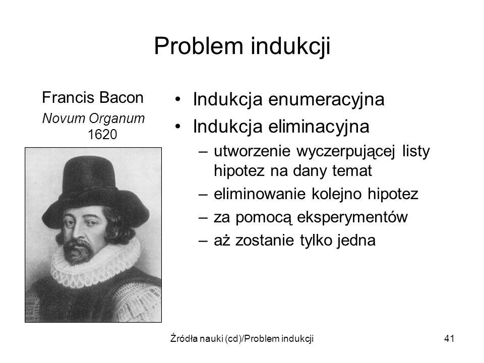 Źródła nauki (cd)/Problem indukcji41 Problem indukcji Francis Bacon Novum Organum 1620 Indukcja enumeracyjna Indukcja eliminacyjna –utworzenie wyczerp