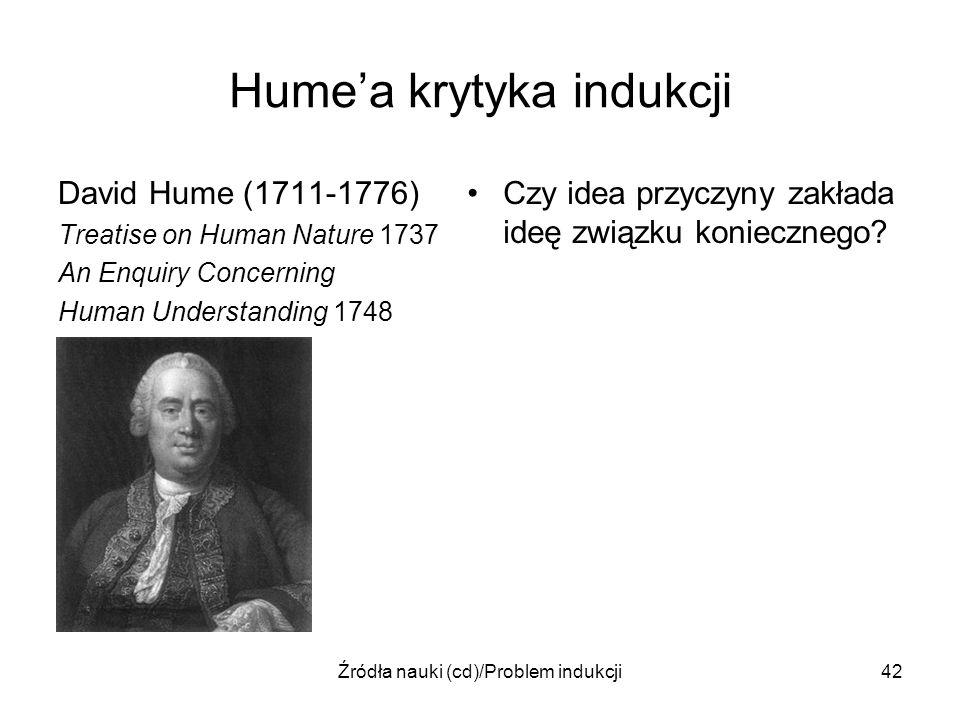 Źródła nauki (cd)/Problem indukcji42 Humea krytyka indukcji David Hume (1711-1776) Treatise on Human Nature 1737 An Enquiry Concerning Human Understan