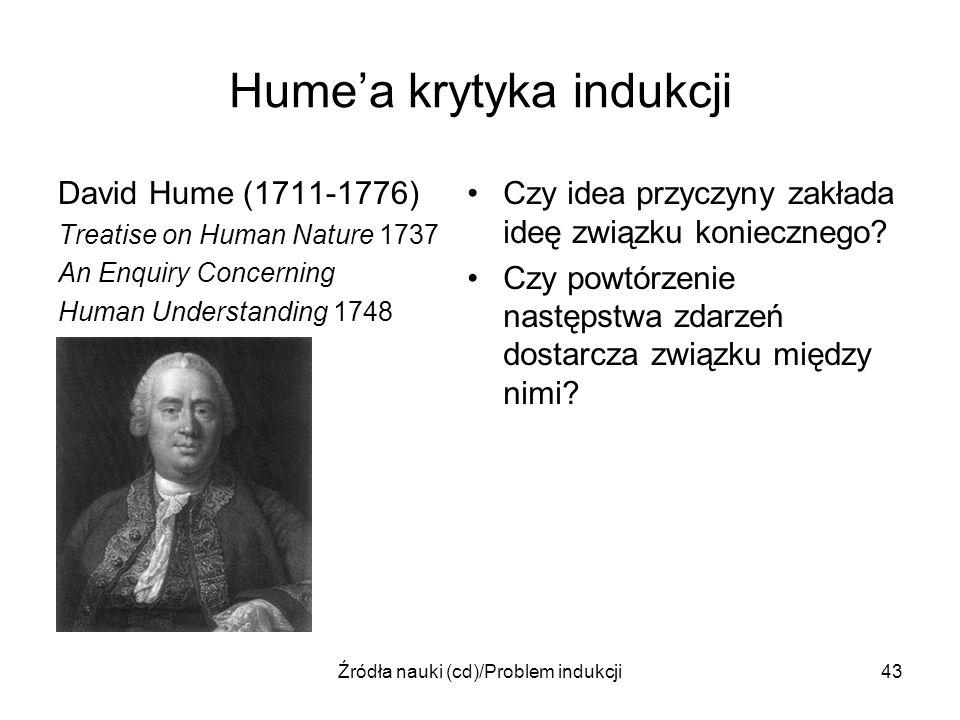 Źródła nauki (cd)/Problem indukcji43 Humea krytyka indukcji David Hume (1711-1776) Treatise on Human Nature 1737 An Enquiry Concerning Human Understan