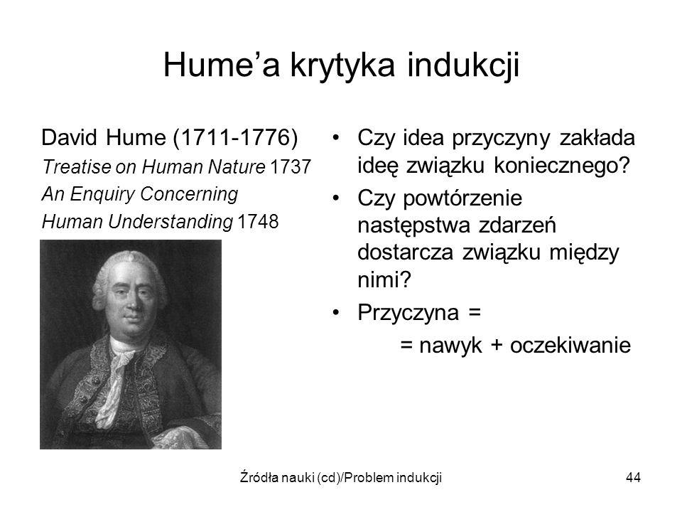 Źródła nauki (cd)/Problem indukcji44 Humea krytyka indukcji David Hume (1711-1776) Treatise on Human Nature 1737 An Enquiry Concerning Human Understan