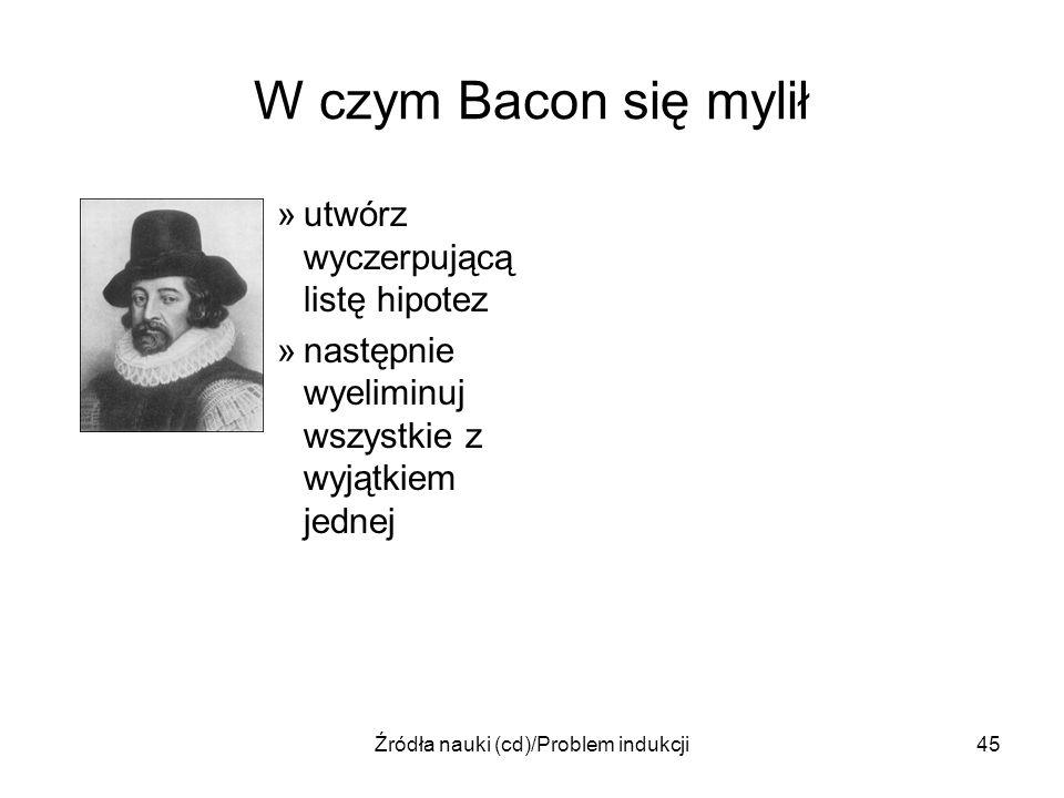 Źródła nauki (cd)/Problem indukcji45 W czym Bacon się mylił »utwórz wyczerpującą listę hipotez »następnie wyeliminuj wszystkie z wyjątkiem jednej