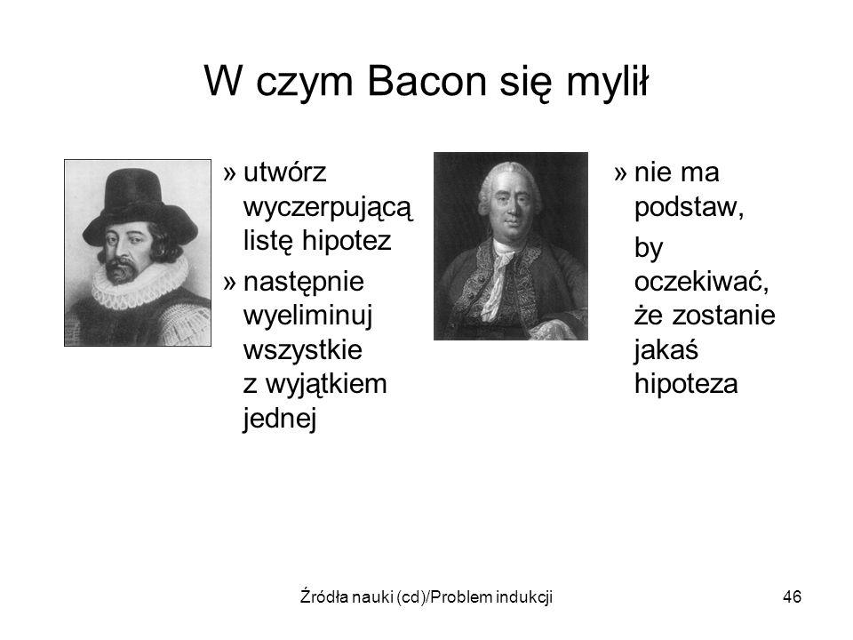 Źródła nauki (cd)/Problem indukcji46 W czym Bacon się mylił »utwórz wyczerpującą listę hipotez »następnie wyeliminuj wszystkie z wyjątkiem jednej »nie