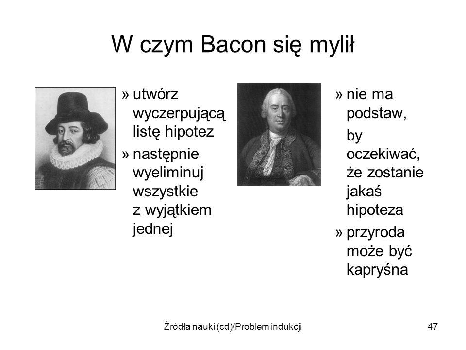 Źródła nauki (cd)/Problem indukcji47 W czym Bacon się mylił »utwórz wyczerpującą listę hipotez »następnie wyeliminuj wszystkie z wyjątkiem jednej »nie