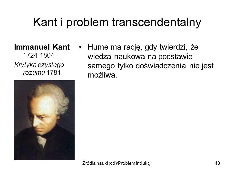 Źródła nauki (cd)/Problem indukcji48 Kant i problem transcendentalny Immanuel Kant 1724-1804 Krytyka czystego rozumu 1781 Hume ma rację, gdy twierdzi,