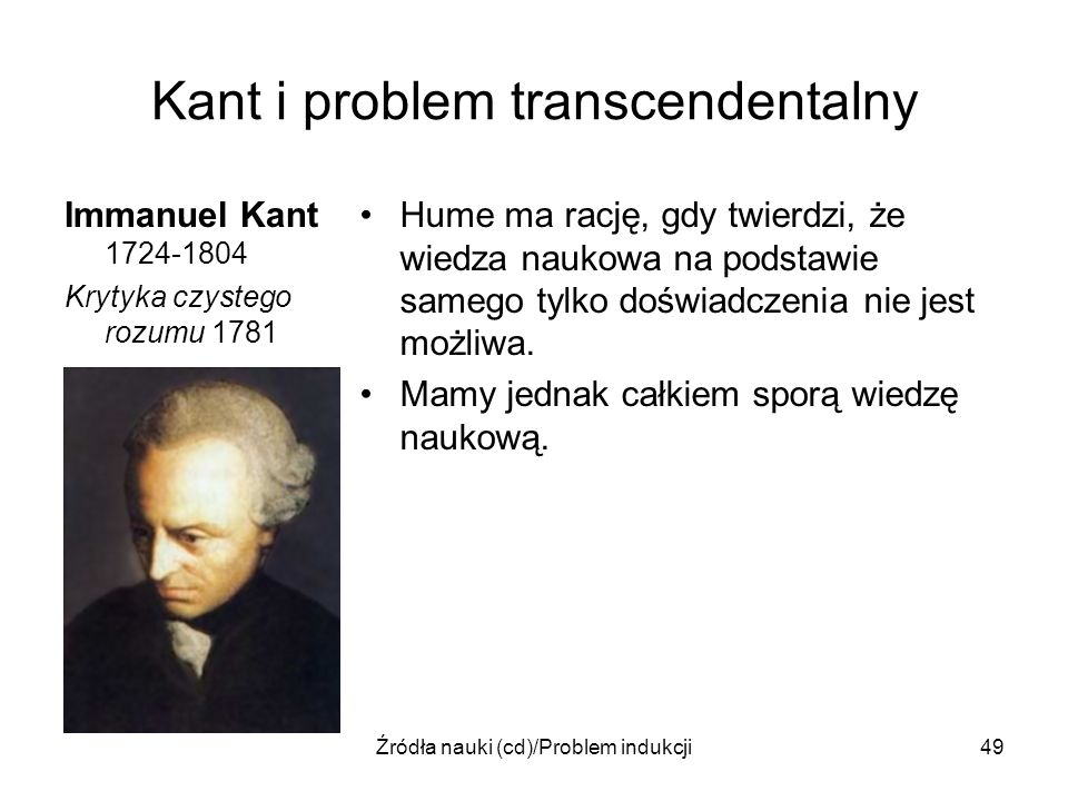 Źródła nauki (cd)/Problem indukcji49 Kant i problem transcendentalny Immanuel Kant 1724-1804 Krytyka czystego rozumu 1781 Hume ma rację, gdy twierdzi,