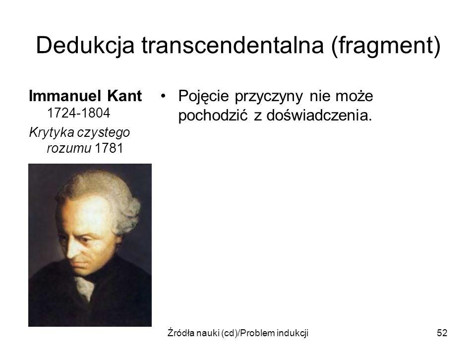 Źródła nauki (cd)/Problem indukcji52 Dedukcja transcendentalna (fragment) Immanuel Kant 1724-1804 Krytyka czystego rozumu 1781 Pojęcie przyczyny nie m