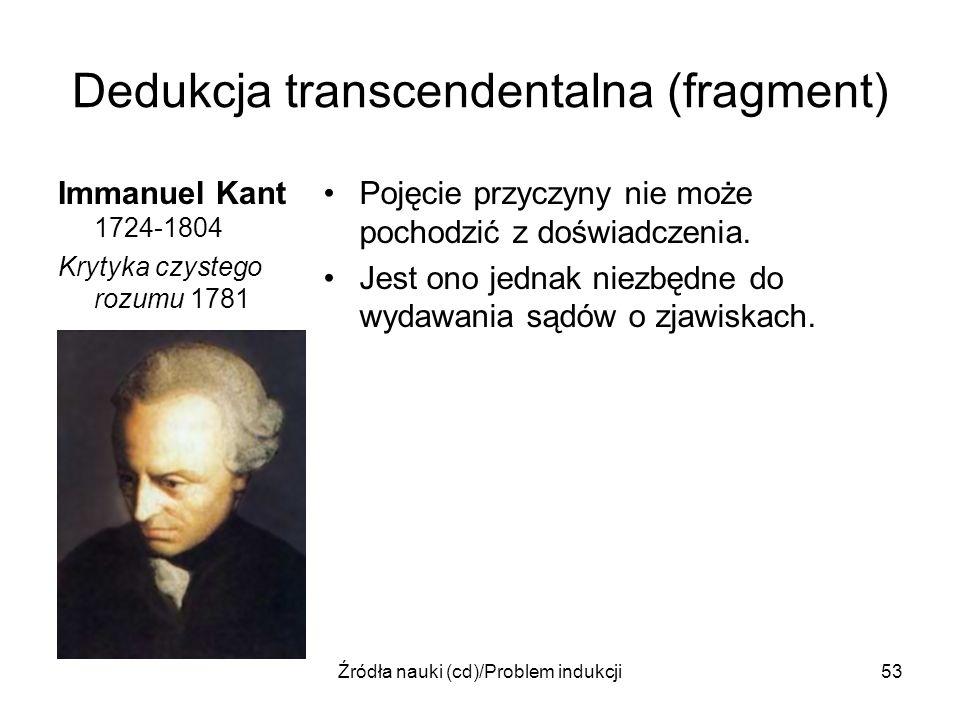 Źródła nauki (cd)/Problem indukcji53 Dedukcja transcendentalna (fragment) Immanuel Kant 1724-1804 Krytyka czystego rozumu 1781 Pojęcie przyczyny nie m
