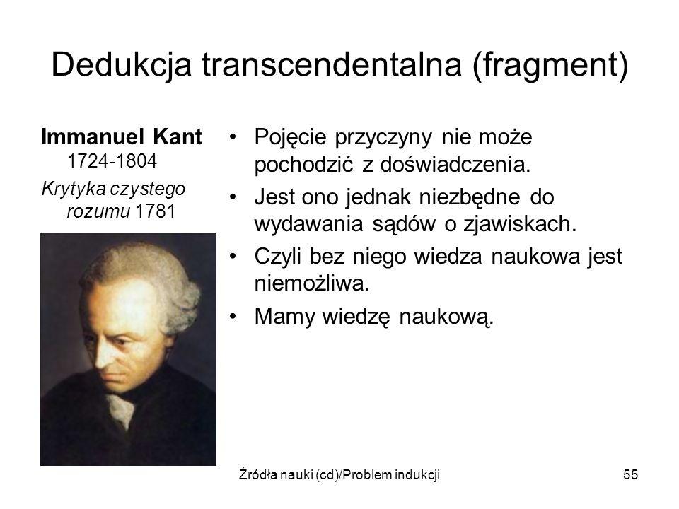 Źródła nauki (cd)/Problem indukcji55 Dedukcja transcendentalna (fragment) Immanuel Kant 1724-1804 Krytyka czystego rozumu 1781 Pojęcie przyczyny nie m