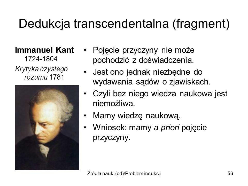 Źródła nauki (cd)/Problem indukcji56 Dedukcja transcendentalna (fragment) Immanuel Kant 1724-1804 Krytyka czystego rozumu 1781 Pojęcie przyczyny nie m