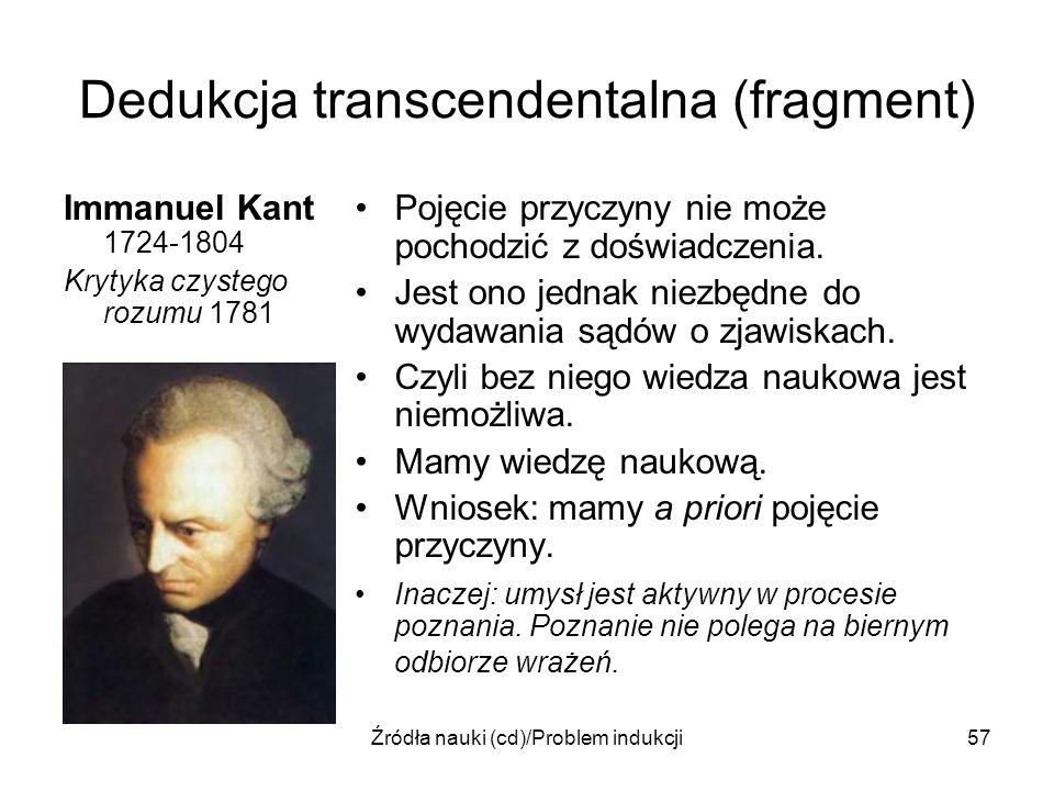 Źródła nauki (cd)/Problem indukcji57 Dedukcja transcendentalna (fragment) Immanuel Kant 1724-1804 Krytyka czystego rozumu 1781 Pojęcie przyczyny nie m
