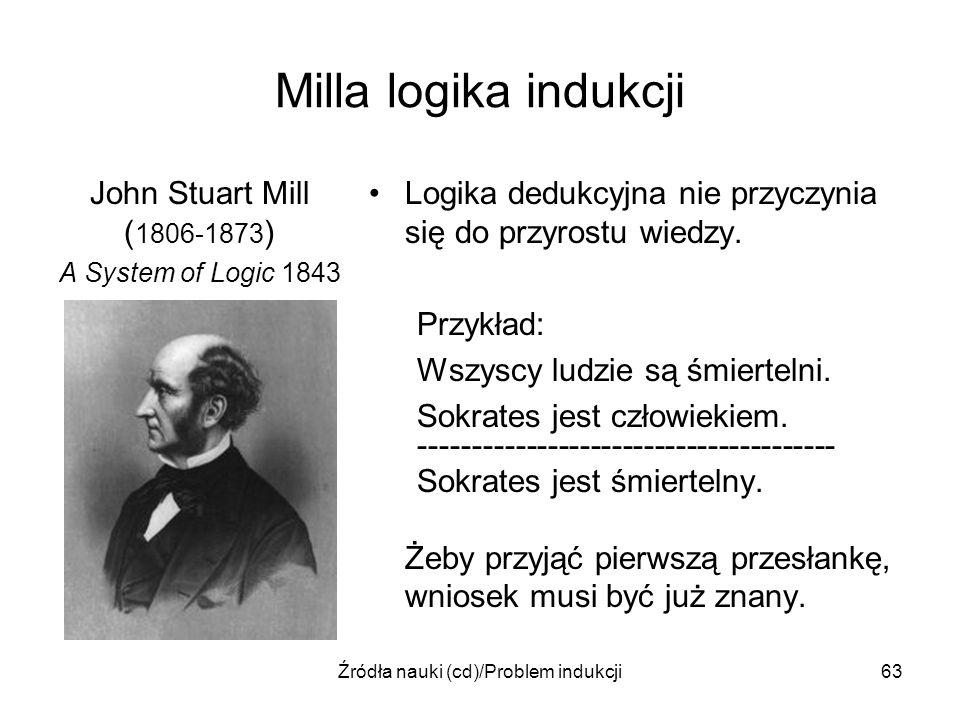 Źródła nauki (cd)/Problem indukcji63 Milla logika indukcji John Stuart Mill ( 1806-1873 ) A System of Logic 1843 Logika dedukcyjna nie przyczynia się