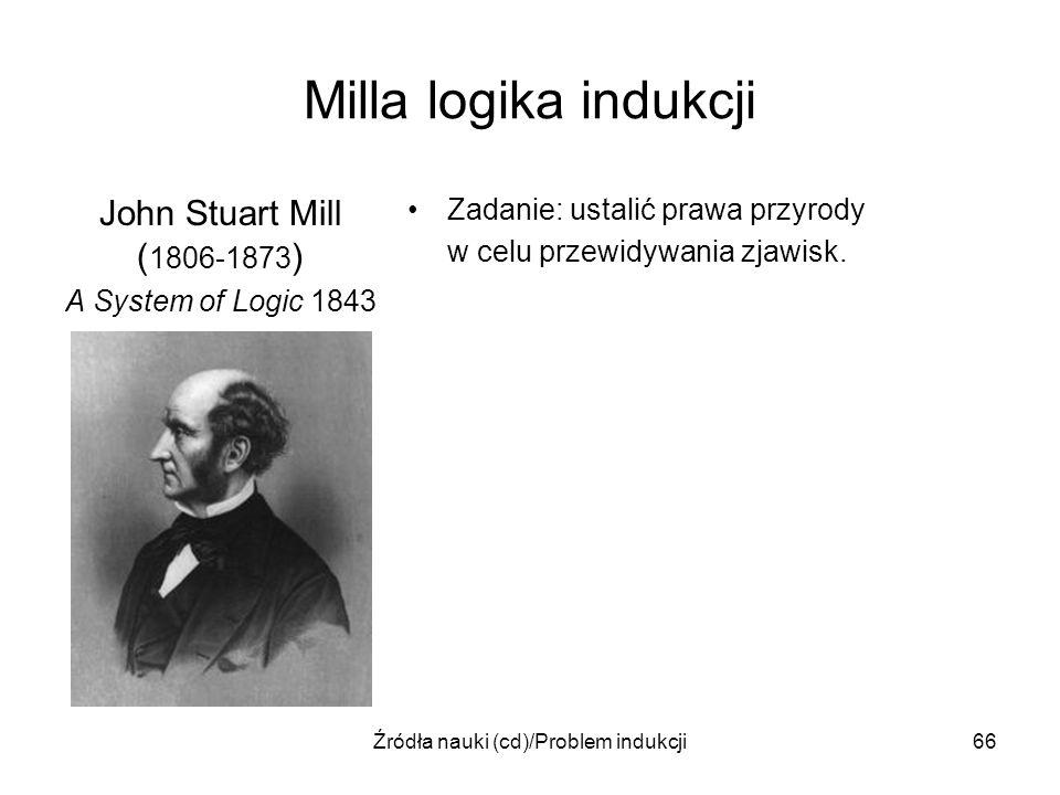 Źródła nauki (cd)/Problem indukcji66 Milla logika indukcji John Stuart Mill ( 1806-1873 ) A System of Logic 1843 Zadanie: ustalić prawa przyrody w cel