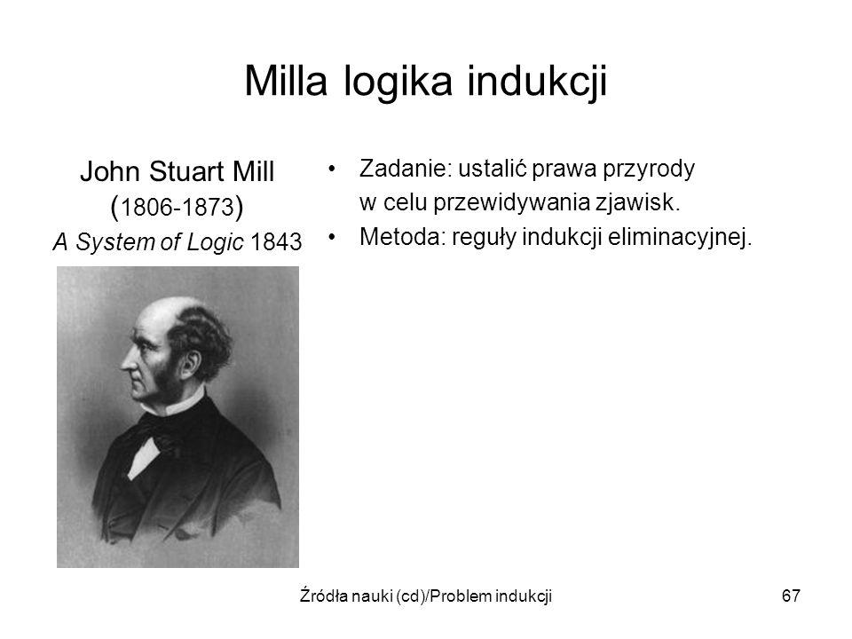 Źródła nauki (cd)/Problem indukcji67 Milla logika indukcji John Stuart Mill ( 1806-1873 ) A System of Logic 1843 Zadanie: ustalić prawa przyrody w cel