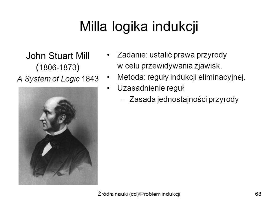 Źródła nauki (cd)/Problem indukcji68 Milla logika indukcji John Stuart Mill ( 1806-1873 ) A System of Logic 1843 Zadanie: ustalić prawa przyrody w cel