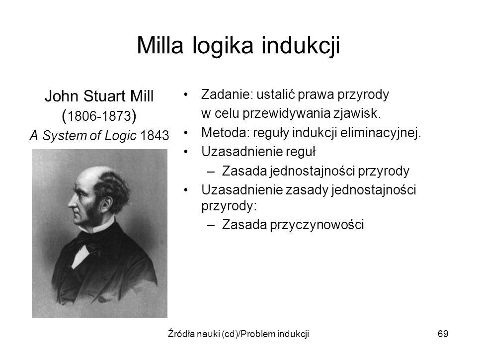 Źródła nauki (cd)/Problem indukcji69 Milla logika indukcji John Stuart Mill ( 1806-1873 ) A System of Logic 1843 Zadanie: ustalić prawa przyrody w cel