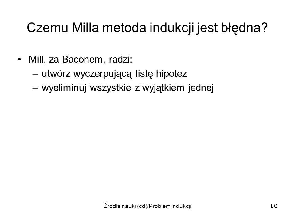 Źródła nauki (cd)/Problem indukcji80 Czemu Milla metoda indukcji jest błędna? Mill, za Baconem, radzi: –utwórz wyczerpującą listę hipotez –wyeliminuj